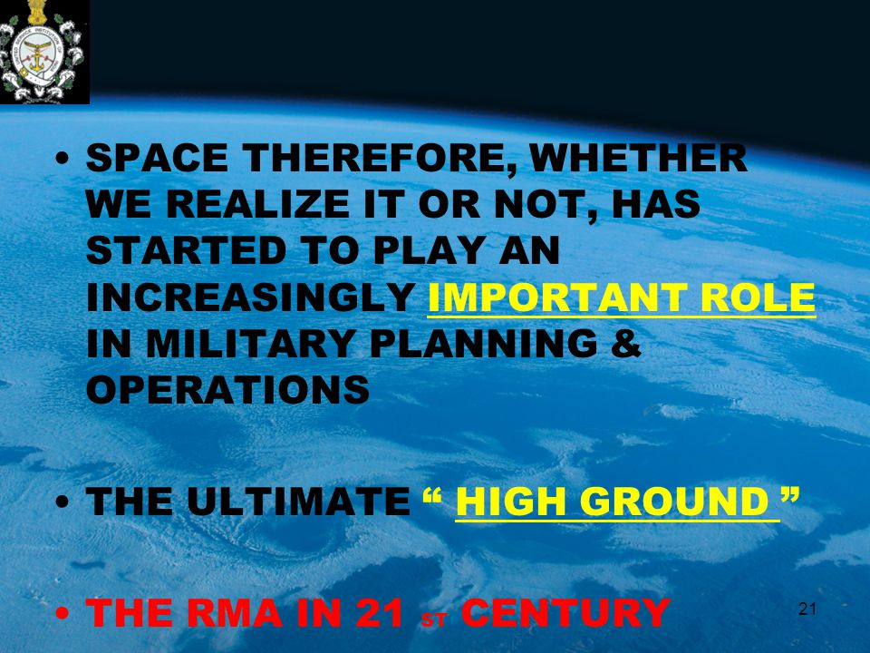 SPACE THEREFORE, WHETHER WE REALIZE IT OR NOT, HAS STARTED TO PLAY AN INCREASINGLY IMPORTANT ROLE IN MILITARY PLANNING & OPERATIONS THE ULTIMATE HIGH GROUND THE RMA IN 21 ST CENTURY 21