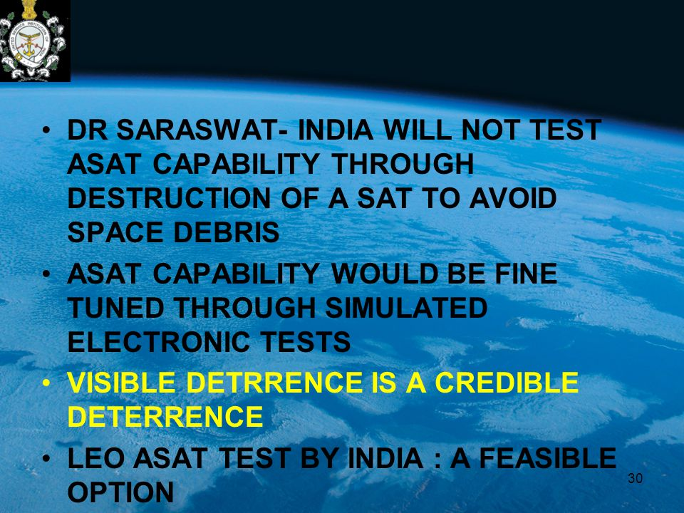 DR SARASWAT- INDIA WILL NOT TEST ASAT CAPABILITY THROUGH DESTRUCTION OF A SAT TO AVOID SPACE DEBRIS ASAT CAPABILITY WOULD BE FINE TUNED THROUGH SIMULATED ELECTRONIC TESTS VISIBLE DETRRENCE IS A CREDIBLE DETERRENCE LEO ASAT TEST BY INDIA : A FEASIBLE OPTION 30
