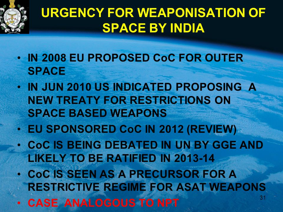 URGENCY FOR WEAPONISATION OF SPACE BY INDIA IN 2008 EU PROPOSED CoC FOR OUTER SPACE IN JUN 2010 US INDICATED PROPOSING A NEW TREATY FOR RESTRICTIONS ON SPACE BASED WEAPONS EU SPONSORED CoC IN 2012 (REVIEW) CoC IS BEING DEBATED IN UN BY GGE AND LIKELY TO BE RATIFIED IN 2013-14 CoC IS SEEN AS A PRECURSOR FOR A RESTRICTIVE REGIME FOR ASAT WEAPONS CASE ANALOGOUS TO NPT 31