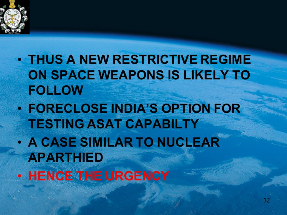 THUS A NEW RESTRICTIVE REGIME ON SPACE WEAPONS IS LIKELY TO FOLLOW FORECLOSE INDIA'S OPTION FOR TESTING ASAT CAPABILTY A CASE SIMILAR TO NUCLEAR APARTHIED HENCE THE URGENCY 32