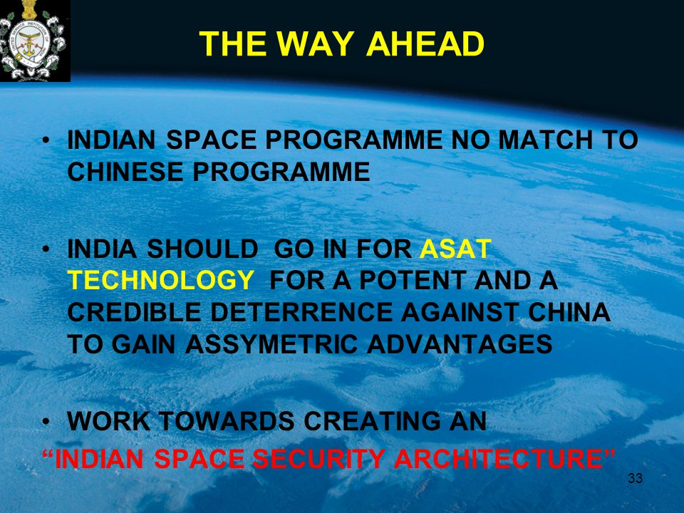 THE WAY AHEAD INDIAN SPACE PROGRAMME NO MATCH TO CHINESE PROGRAMME INDIA SHOULD GO IN FOR ASAT TECHNOLOGY FOR A POTENT AND A CREDIBLE DETERRENCE AGAINST CHINA TO GAIN ASSYMETRIC ADVANTAGES WORK TOWARDS CREATING AN INDIAN SPACE SECURITY ARCHITECTURE 33