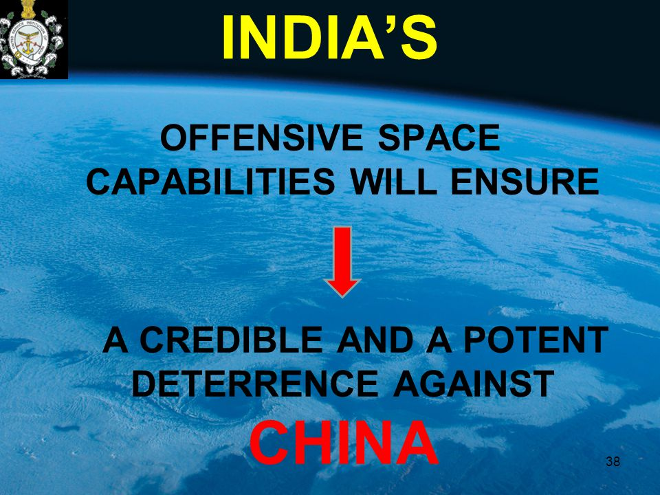 INDIA'S OFFENSIVE SPACE CAPABILITIES WILL ENSURE A CREDIBLE AND A POTENT DETERRENCE AGAINST CHINA 38
