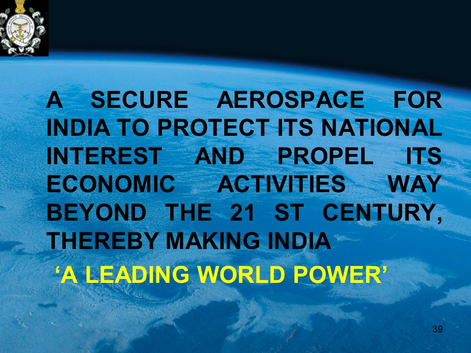 A SECURE AEROSPACE FOR INDIA TO PROTECT ITS NATIONAL INTEREST AND PROPEL ITS ECONOMIC ACTIVITIES WAY BEYOND THE 21 ST CENTURY, THEREBY MAKING INDIA 'A LEADING WORLD POWER' 39