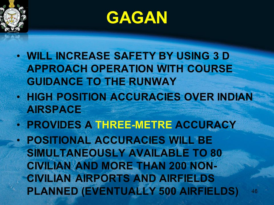 GAGAN WILL INCREASE SAFETY BY USING 3 D APPROACH OPERATION WITH COURSE GUIDANCE TO THE RUNWAY HIGH POSITION ACCURACIES OVER INDIAN AIRSPACE PROVIDES A THREE-METRE ACCURACY POSITIONAL ACCURACIES WILL BE SIMULTANEOUSLY AVAILABLE TO 80 CIVILIAN AND MORE THAN 200 NON- CIVILIAN AIRPORTS AND AIRFIELDS PLANNED (EVENTUALLY 500 AIRFIELDS) 46