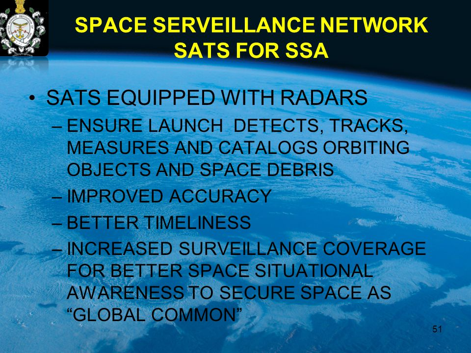 SPACE SERVEILLANCE NETWORK SATS FOR SSA SATS EQUIPPED WITH RADARS –ENSURE LAUNCH DETECTS, TRACKS, MEASURES AND CATALOGS ORBITING OBJECTS AND SPACE DEBRIS –IMPROVED ACCURACY –BETTER TIMELINESS –INCREASED SURVEILLANCE COVERAGE FOR BETTER SPACE SITUATIONAL AWARENESS TO SECURE SPACE AS GLOBAL COMMON 51