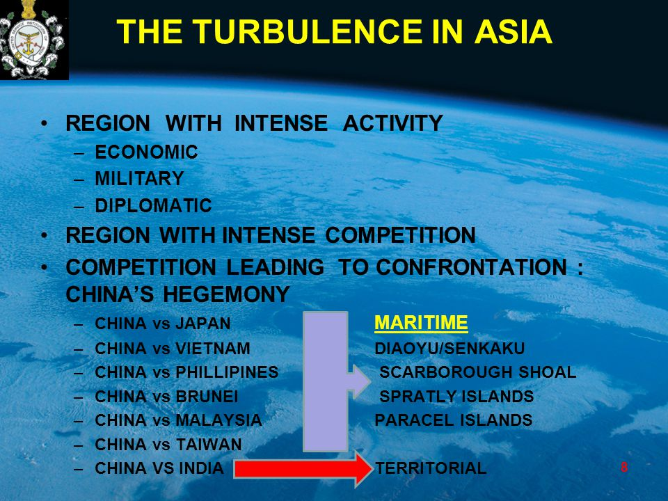 THE TURBULENCE IN ASIA REGION WITH INTENSE ACTIVITY –ECONOMIC –MILITARY –DIPLOMATIC REGION WITH INTENSE COMPETITION COMPETITION LEADING TO CONFRONTATION : CHINA'S HEGEMONY –CHINA vs JAPAN MARITIME –CHINA vs VIETNAMDIAOYU/SENKAKU –CHINA vs PHILLIPINES SCARBOROUGH SHOAL –CHINA vs BRUNEI SPRATLY ISLANDS –CHINA vs MALAYSIAPARACEL ISLANDS –CHINA vs TAIWAN –CHINA VS INDIATERRITORIAL 8
