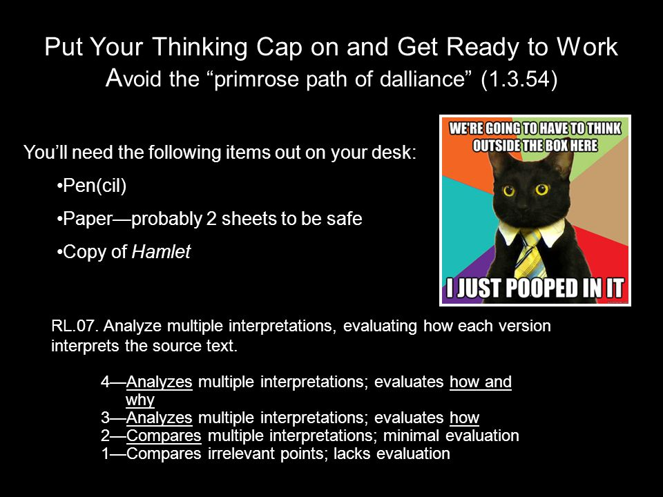 Put Your Thinking Cap on and Get Ready to Work A void the primrose path of dalliance (1.3.54) 4—Analyzes multiple interpretations; evaluates how and why 3—Analyzes multiple interpretations; evaluates how 2—Compares multiple interpretations; minimal evaluation 1—Compares irrelevant points; lacks evaluation RL.07.