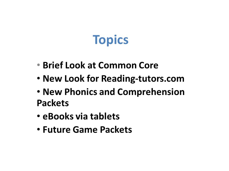 Topics Brief Look at Common Core New Look for Reading-tutors.com New Phonics and Comprehension Packets eBooks via tablets Future Game Packets