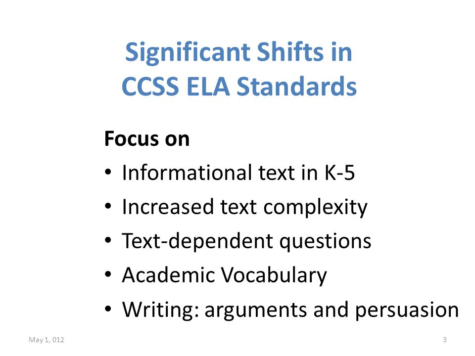 Significant Shifts in CCSS ELA Standards Focus on Informational text in K-5 Increased text complexity Text-dependent questions Academic Vocabulary Writing: arguments and persuasion May 1, 0123