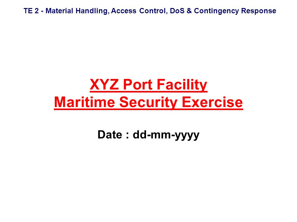 TE 2 - Material Handling, Access Control, DoS & Contingency Response XYZ Port Facility Maritime Security Exercise Date : dd-mm-yyyy