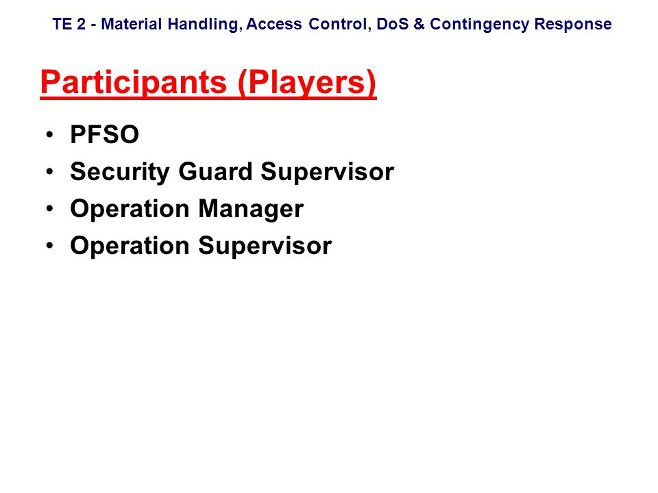 TE 2 - Material Handling, Access Control, DoS & Contingency Response Participants (Players) PFSO Security Guard Supervisor Operation Manager Operation Supervisor