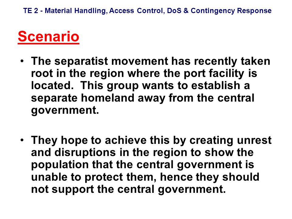 TE 2 - Material Handling, Access Control, DoS & Contingency Response Scenario The separatist movement has recently taken root in the region where the port facility is located.