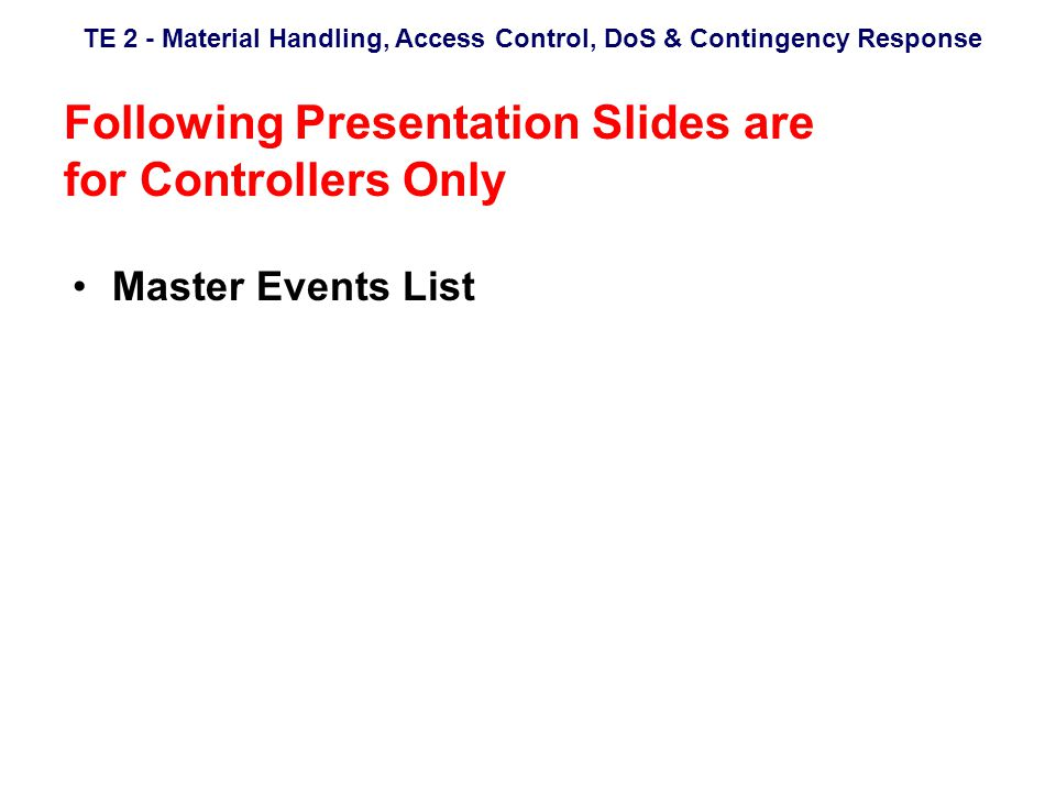 TE 2 - Material Handling, Access Control, DoS & Contingency Response Following Presentation Slides are for Controllers Only Master Events List