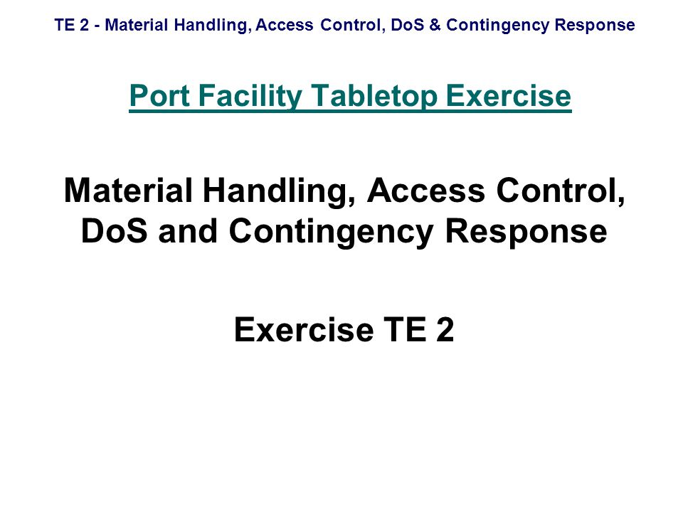 TE 2 - Material Handling, Access Control, DoS & Contingency Response Port Facility Tabletop Exercise Material Handling, Access Control, DoS and Contingency Response Exercise TE 2