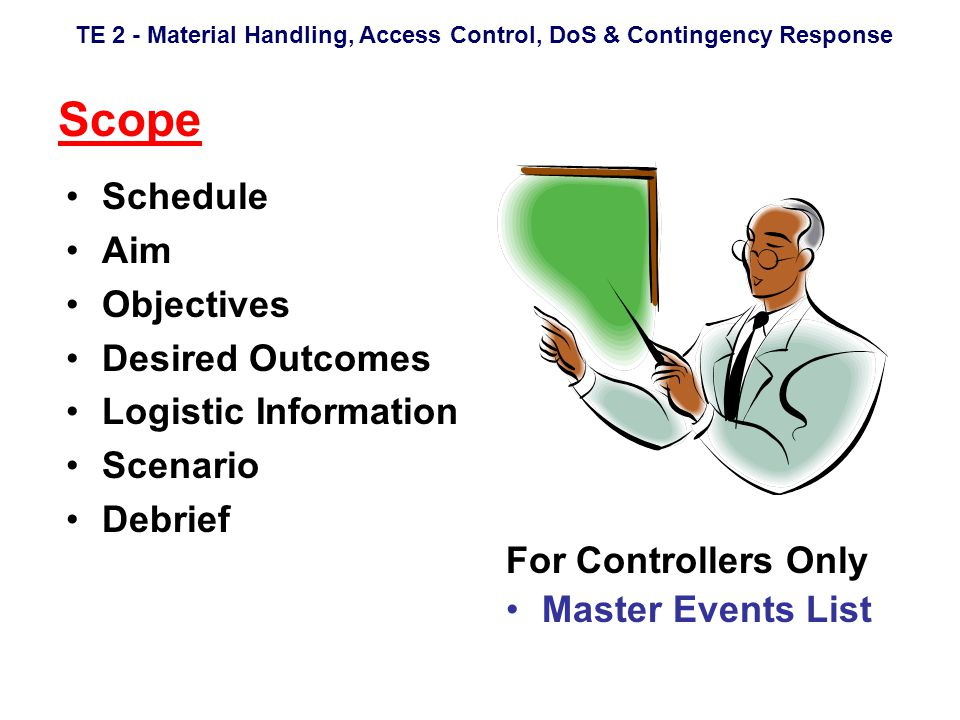 TE 2 - Material Handling, Access Control, DoS & Contingency Response Scope Schedule Aim Objectives Desired Outcomes Logistic Information Scenario Debrief For Controllers Only Master Events List