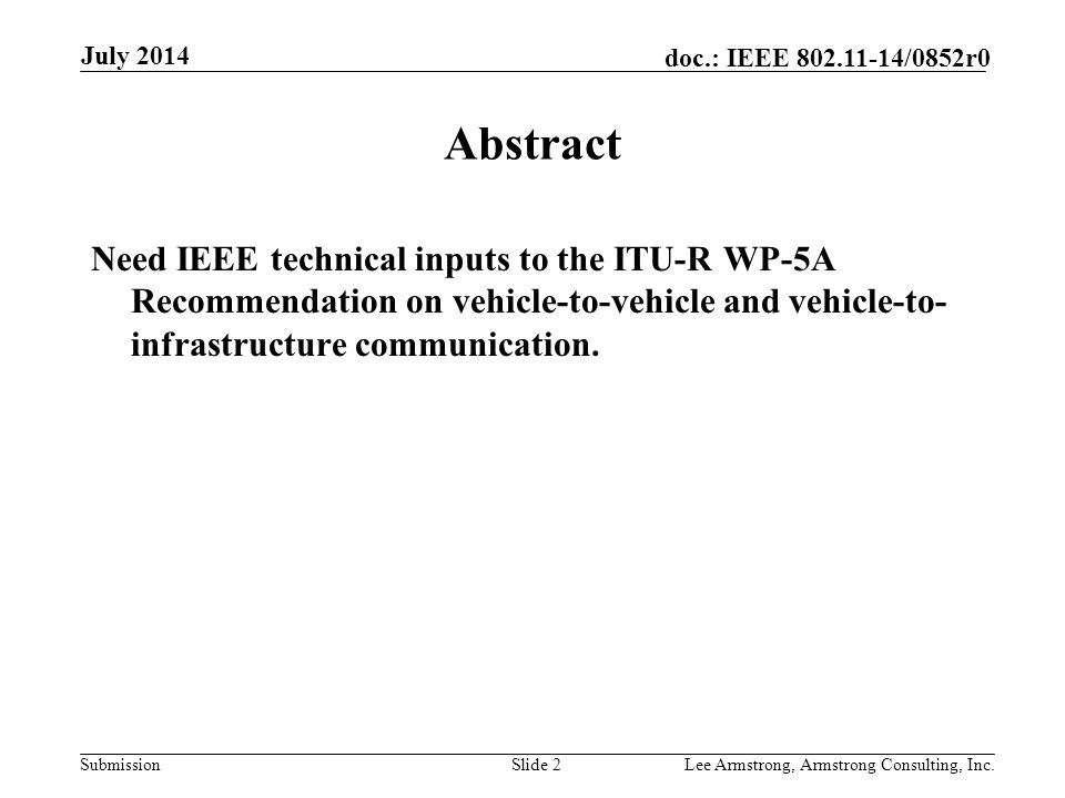 Submission doc.: IEEE /0852r0 July 2014 Lee Armstrong, Armstrong Consulting, Inc.Slide 2 Abstract Need IEEE technical inputs to the ITU-R WP-5A Recommendation on vehicle-to-vehicle and vehicle-to- infrastructure communication.