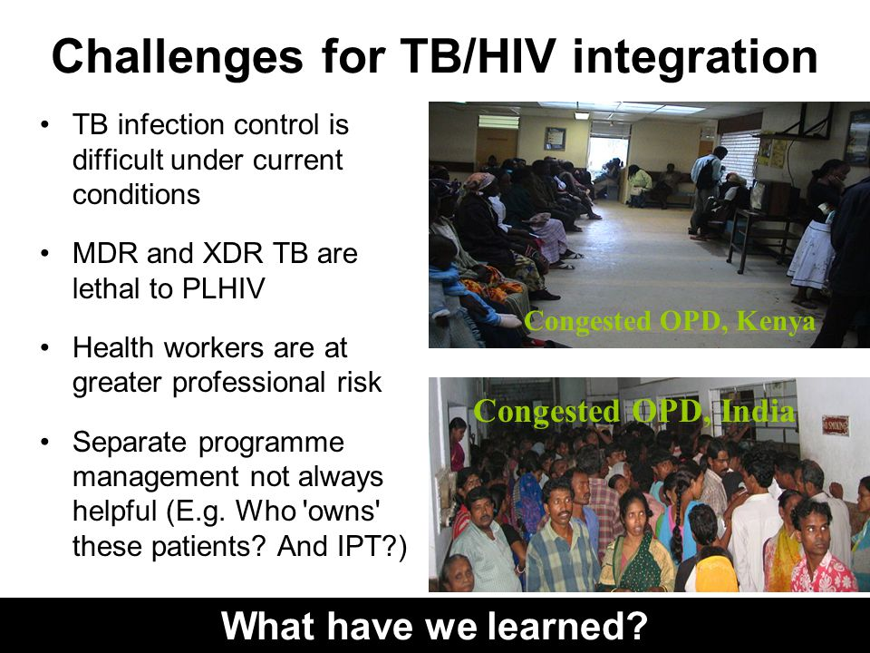 Challenges for TB/HIV integration TB infection control is difficult under current conditions MDR and XDR TB are lethal to PLHIV Health workers are at greater professional risk Separate programme management not always helpful (E.g.