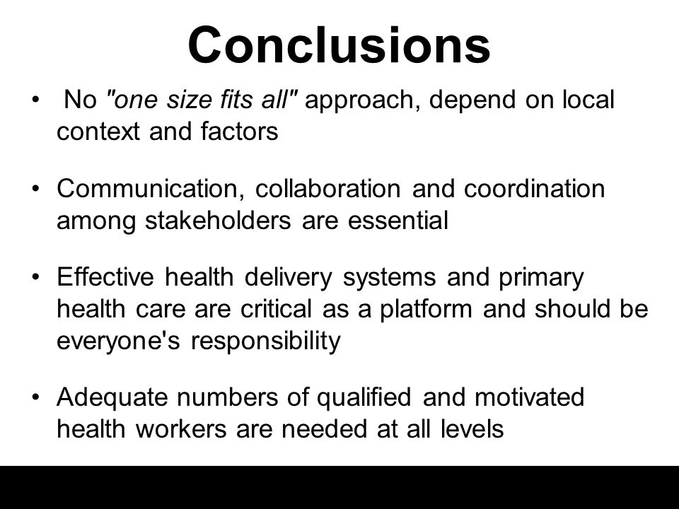 Conclusions No one size fits all approach, depend on local context and factors Communication, collaboration and coordination among stakeholders are essential Effective health delivery systems and primary health care are critical as a platform and should be everyone s responsibility Adequate numbers of qualified and motivated health workers are needed at all levels What are key messages to policy makers