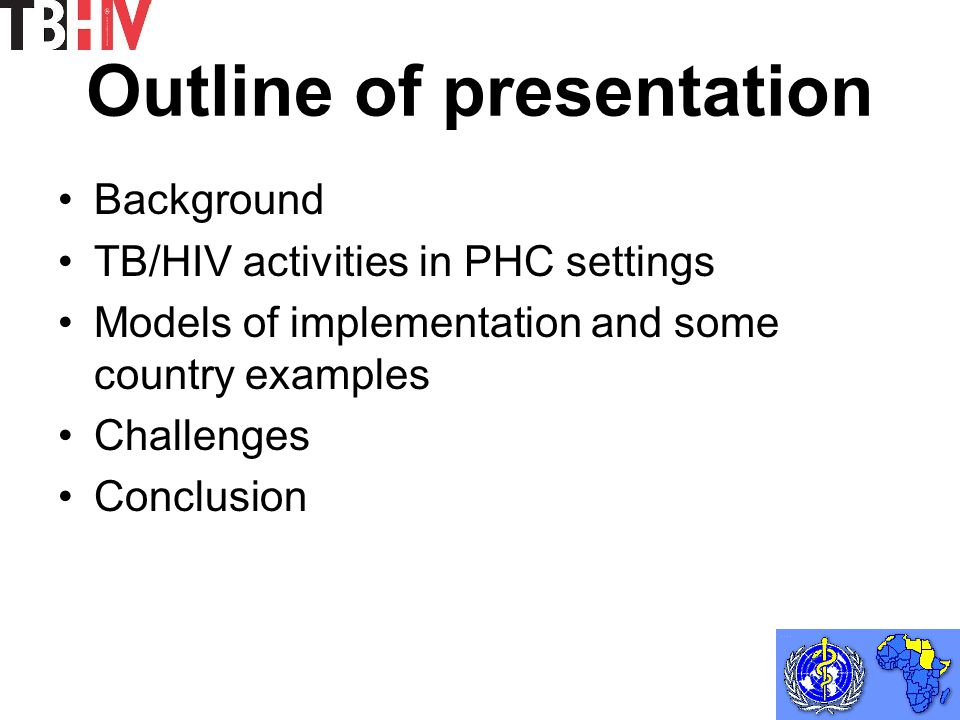 Outline of presentation Background TB/HIV activities in PHC settings Models of implementation and some country examples Challenges Conclusion