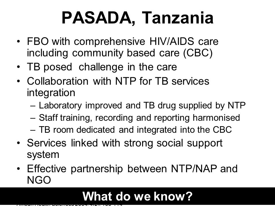 PASADA, Tanzania FBO with comprehensive HIV/AIDS care including community based care (CBC) TB posed challenge in the care Collaboration with NTP for TB services integration –Laboratory improved and TB drug supplied by NTP –Staff training, recording and reporting harmonised –TB room dedicated and integrated into the CBC Services linked with strong social support system Effective partnership between NTP/NAP and NGO African Health Sciences 2004; 4(2); What do we know