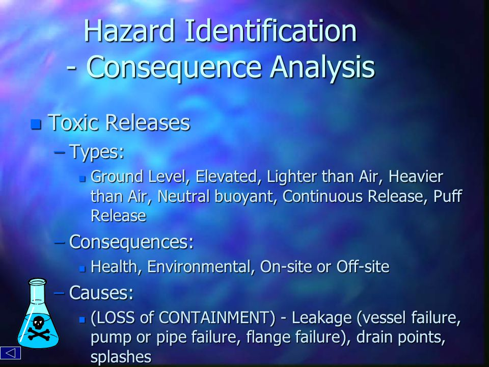 Hazard Identification - Consequence Analysis n Toxic Releases –Types: n Ground Level, Elevated, Lighter than Air, Heavier than Air, Neutral buoyant, Continuous Release, Puff Release –Consequences: n Health, Environmental, On-site or Off-site –Causes: n (LOSS of CONTAINMENT) - Leakage (vessel failure, pump or pipe failure, flange failure), drain points, splashes