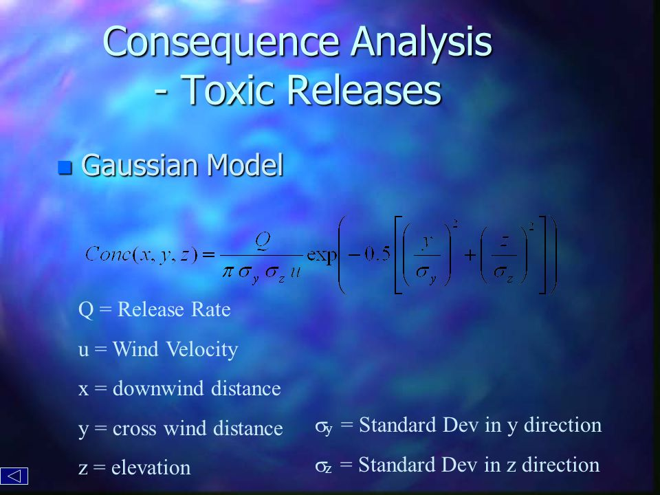 Consequence Analysis - Toxic Releases n Gaussian Model Q = Release Rate u = Wind Velocity x = downwind distance y = cross wind distance z = elevation  y = Standard Dev in y direction  z = Standard Dev in z direction