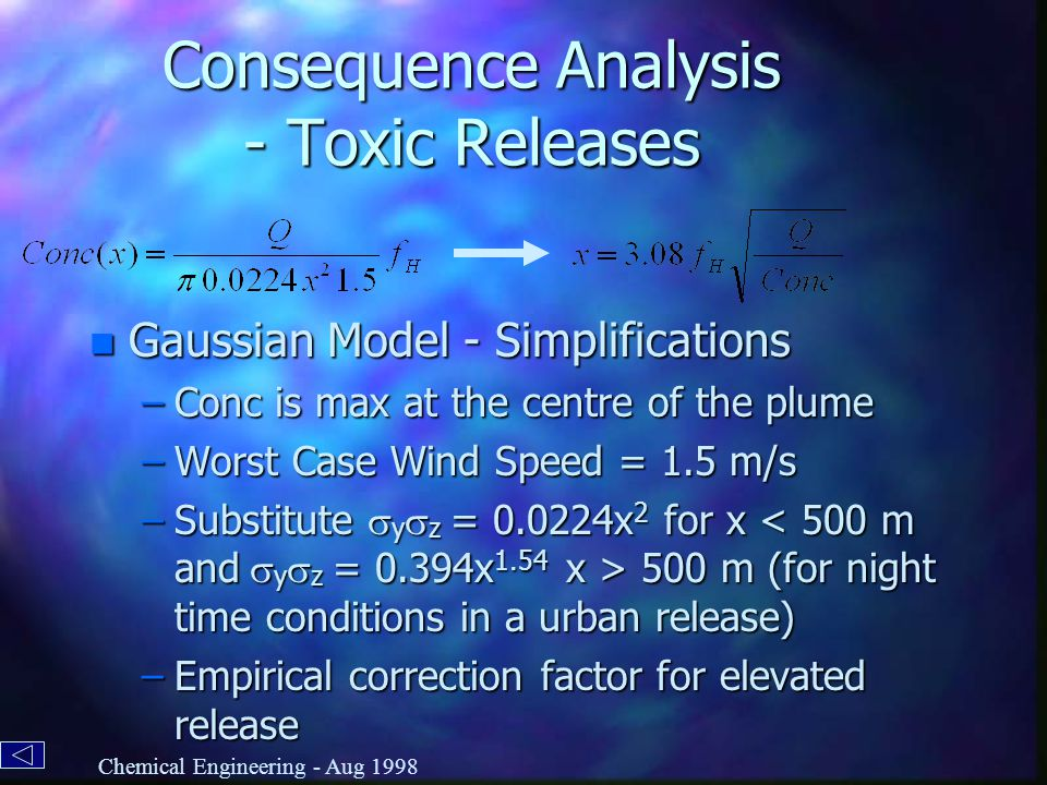 Consequence Analysis - Toxic Releases n Gaussian Model - Simplifications –Conc is max at the centre of the plume –Worst Case Wind Speed = 1.5 m/s –Substitute  y  z = 0.0224x 2 for x 500 m (for night time conditions in a urban release) –Empirical correction factor for elevated release Chemical Engineering - Aug 1998