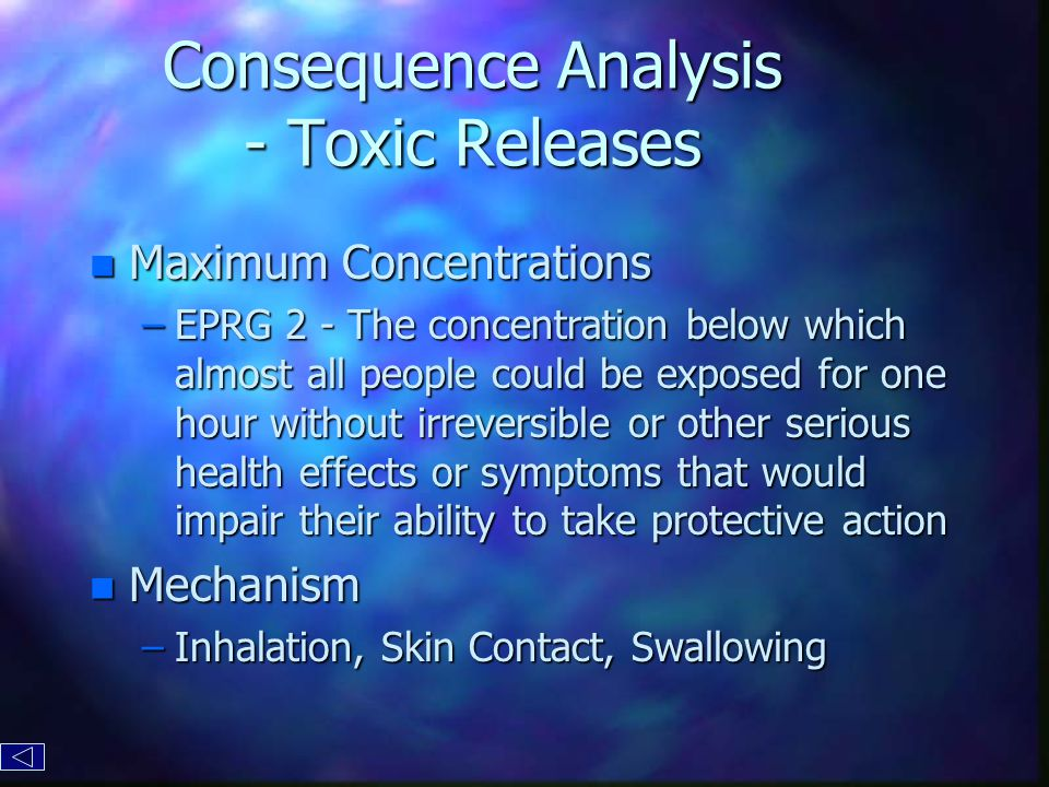 Consequence Analysis - Toxic Releases n Maximum Concentrations –EPRG 2 - The concentration below which almost all people could be exposed for one hour without irreversible or other serious health effects or symptoms that would impair their ability to take protective action n Mechanism –Inhalation, Skin Contact, Swallowing