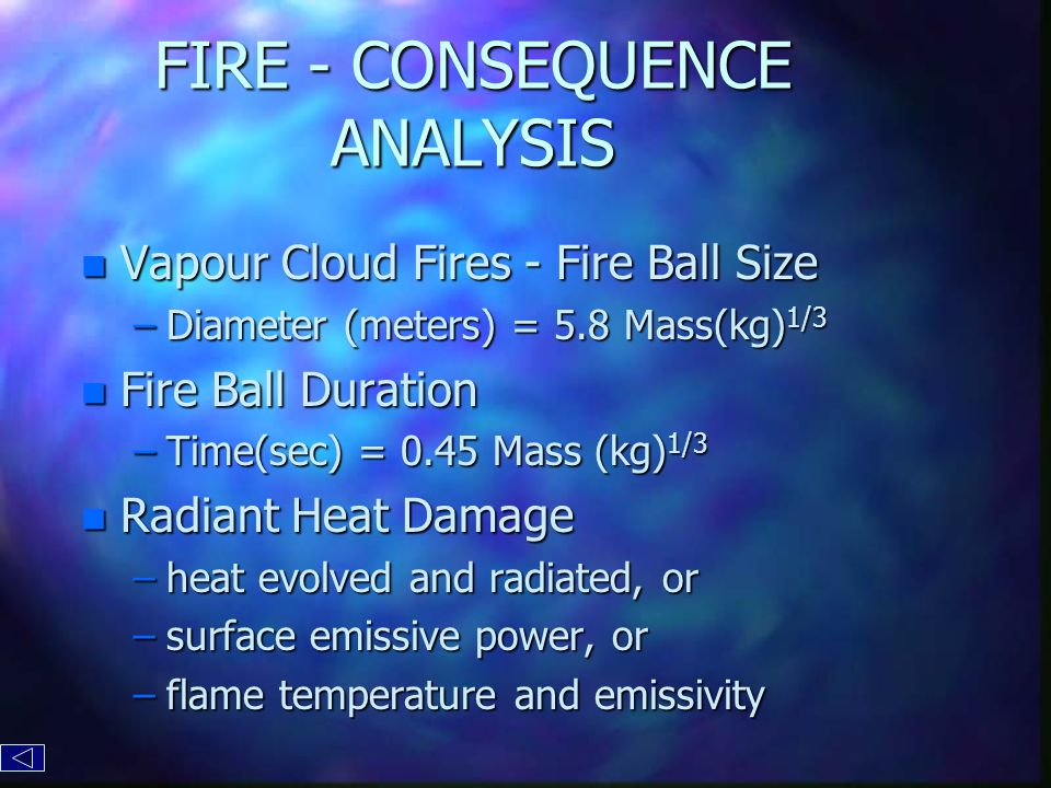 FIRE - CONSEQUENCE ANALYSIS n Vapour Cloud Fires - Fire Ball Size –Diameter (meters) = 5.8 Mass(kg) 1/3 n Fire Ball Duration –Time(sec) = 0.45 Mass (kg) 1/3 n Radiant Heat Damage –heat evolved and radiated, or –surface emissive power, or –flame temperature and emissivity