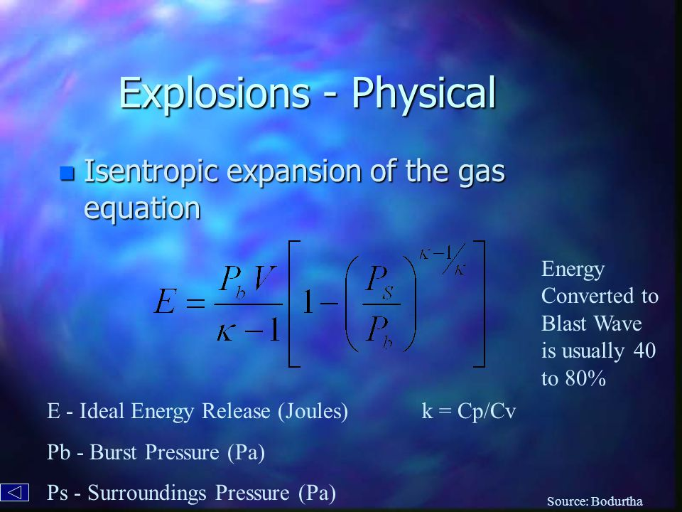 Explosions - Physical n Isentropic expansion of the gas equation E - Ideal Energy Release (Joules) Pb - Burst Pressure (Pa) Ps - Surroundings Pressure (Pa) k = Cp/Cv Energy Converted to Blast Wave is usually 40 to 80% Source: Bodurtha