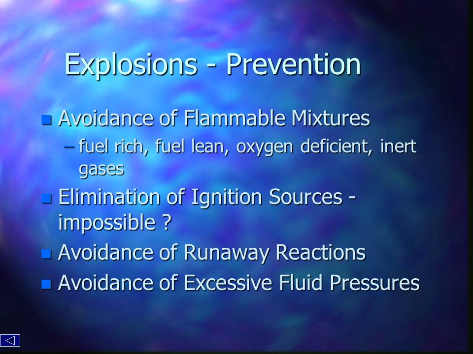 Explosions - Prevention n Avoidance of Flammable Mixtures –fuel rich, fuel lean, oxygen deficient, inert gases n Elimination of Ignition Sources - impossible .