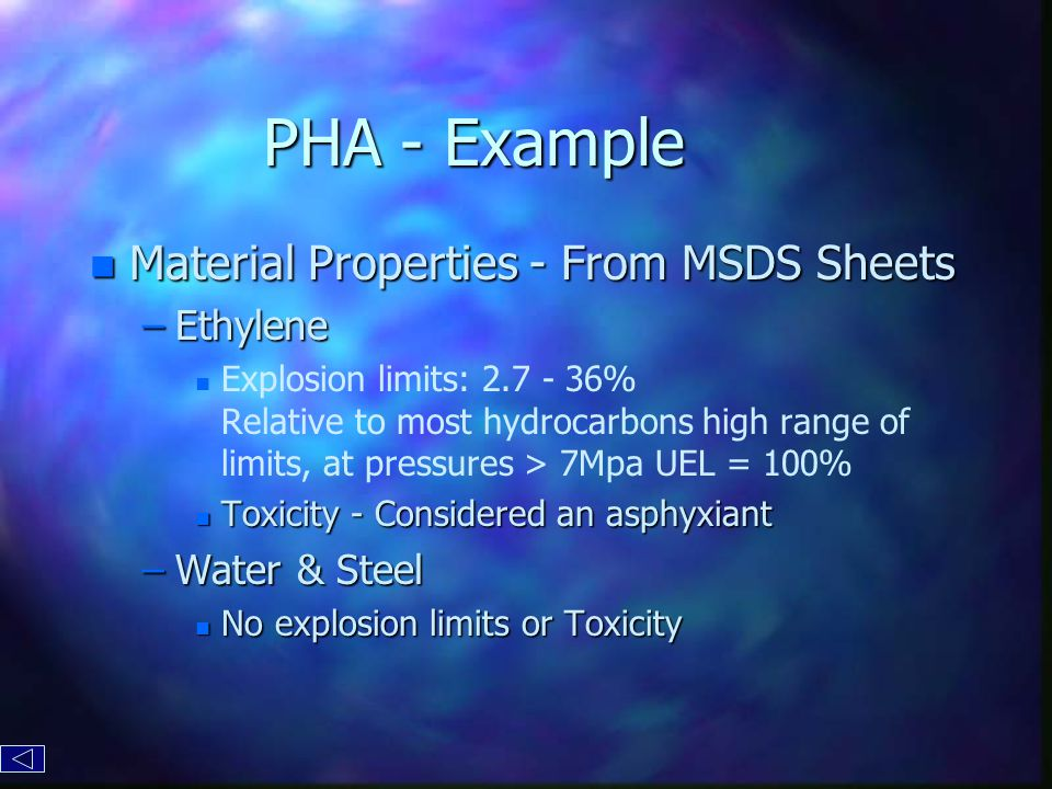 PHA - Example n Material Properties - From MSDS Sheets –Ethylene n n Explosion limits: 2.7 - 36% Relative to most hydrocarbons high range of limits, at pressures > 7Mpa UEL = 100% n Toxicity - Considered an asphyxiant –Water & Steel n No explosion limits or Toxicity