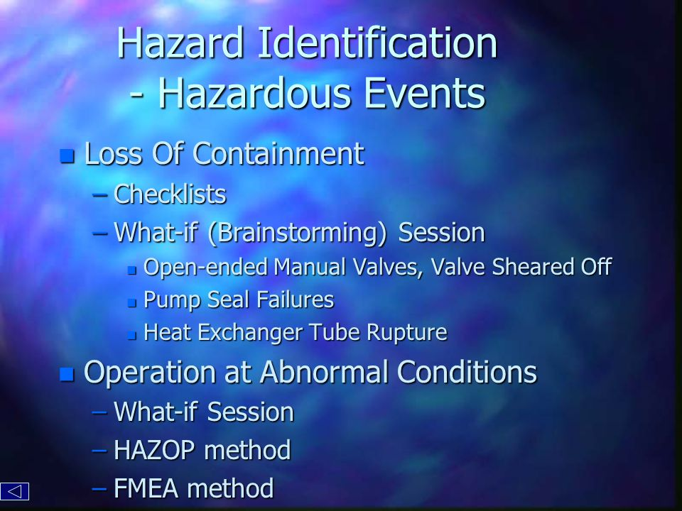 Hazard Identification - Hazardous Events n Loss Of Containment –Checklists –What-if (Brainstorming) Session n Open-ended Manual Valves, Valve Sheared Off n Pump Seal Failures n Heat Exchanger Tube Rupture n Operation at Abnormal Conditions –What-if Session –HAZOP method –FMEA method