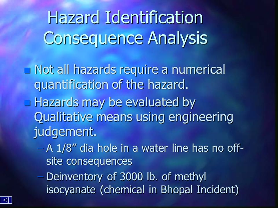Hazard Identification Consequence Analysis n Not all hazards require a numerical quantification of the hazard.