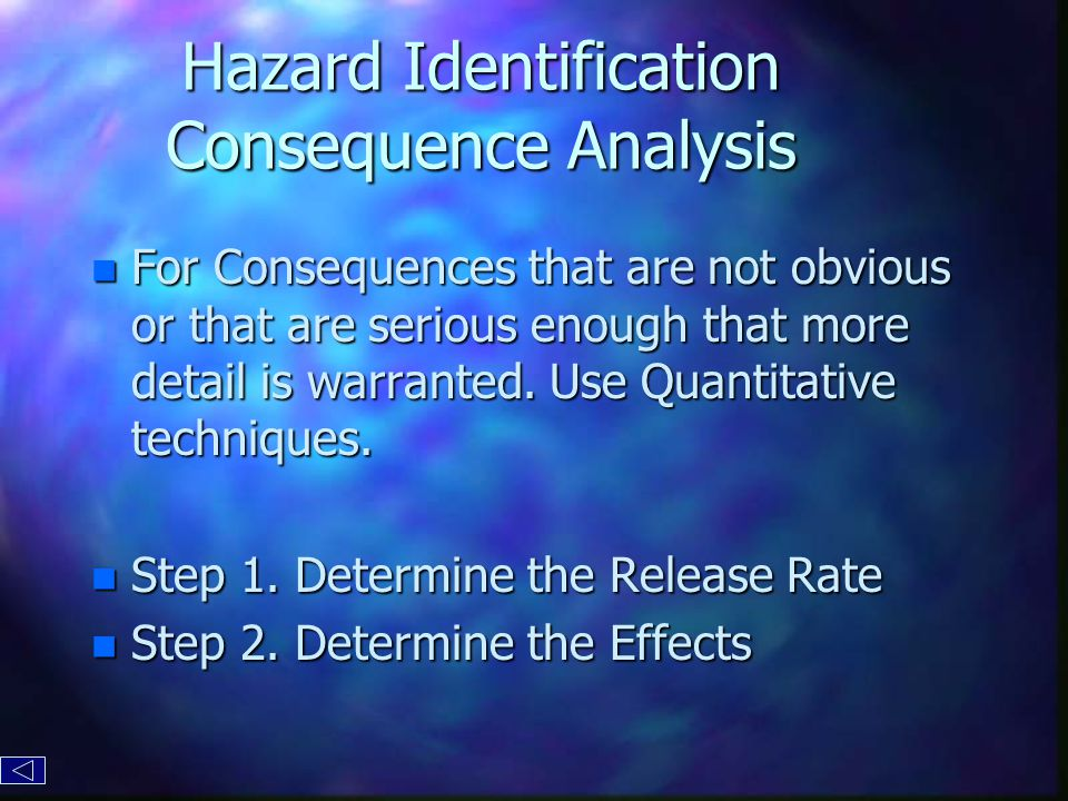 Hazard Identification Consequence Analysis n For Consequences that are not obvious or that are serious enough that more detail is warranted.