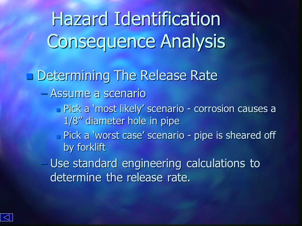 Hazard Identification Consequence Analysis n Determining The Release Rate –Assume a scenario n Pick a 'most likely' scenario - corrosion causes a 1/8 diameter hole in pipe n Pick a 'worst case' scenario - pipe is sheared off by forklift –Use standard engineering calculations to determine the release rate.