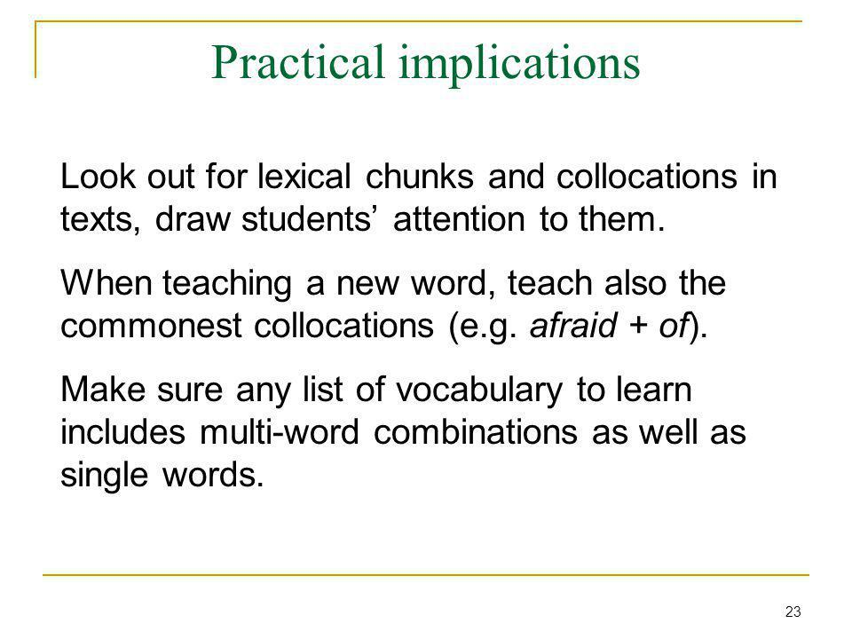 Practical implications Look out for lexical chunks and collocations in texts, draw students' attention to them.
