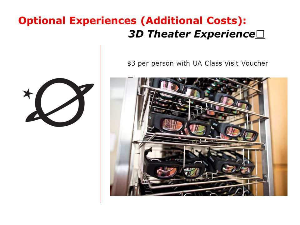 Optional Experiences (Additional Costs): 3D Theater Experience $3 per person with UA Class Visit Voucher