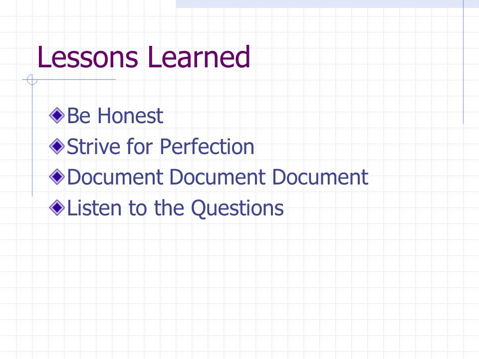Lessons Learned Be Honest Strive for Perfection Document Document Document Listen to the Questions
