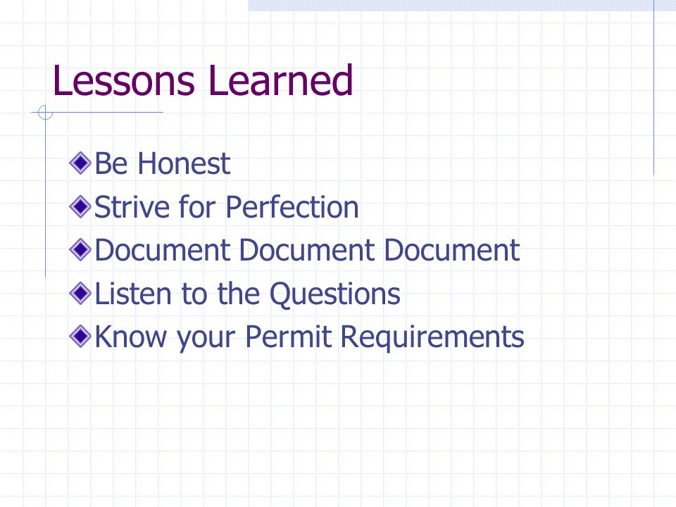 Lessons Learned Be Honest Strive for Perfection Document Document Document Listen to the Questions Know your Permit Requirements
