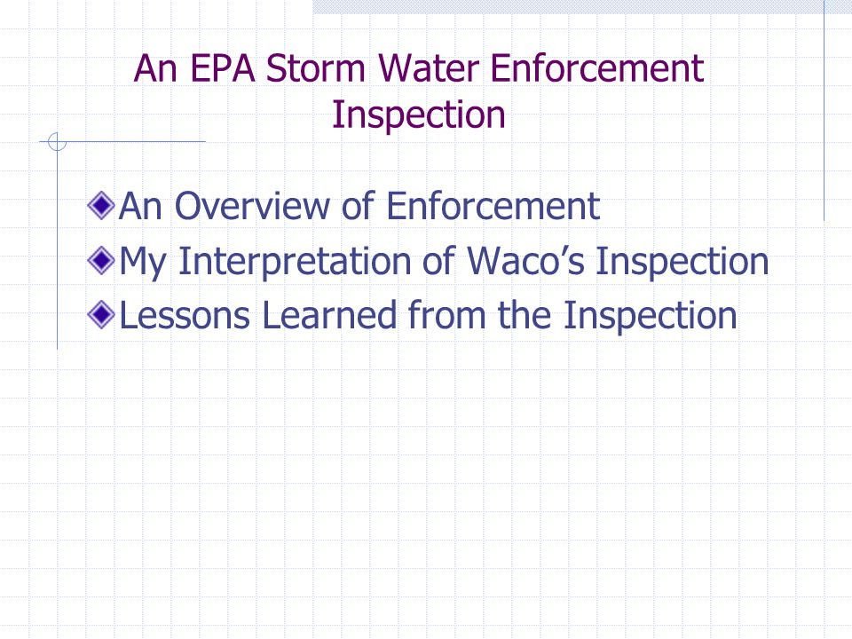 An EPA Storm Water Enforcement Inspection An Overview of Enforcement My Interpretation of Waco's Inspection Lessons Learned from the Inspection