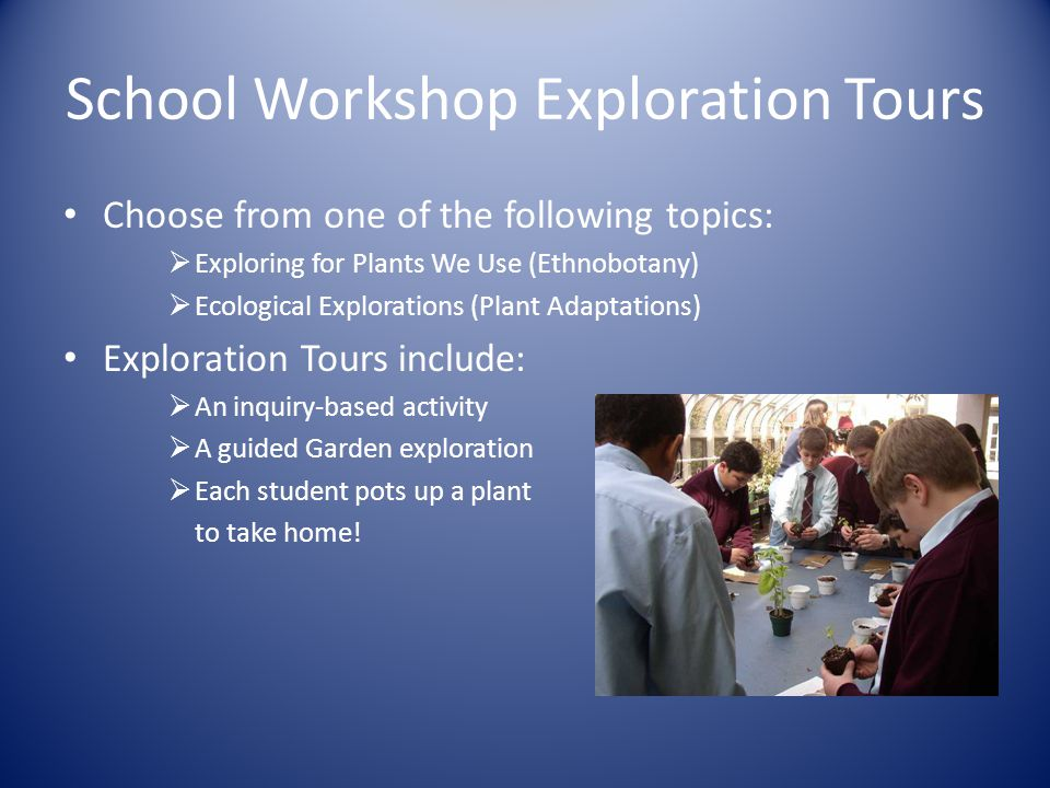 School Workshop Exploration Tours Choose from one of the following topics:  Exploring for Plants We Use (Ethnobotany)  Ecological Explorations (Plant Adaptations) Exploration Tours include:  An inquiry-based activity  A guided Garden exploration  Each student pots up a plant to take home!