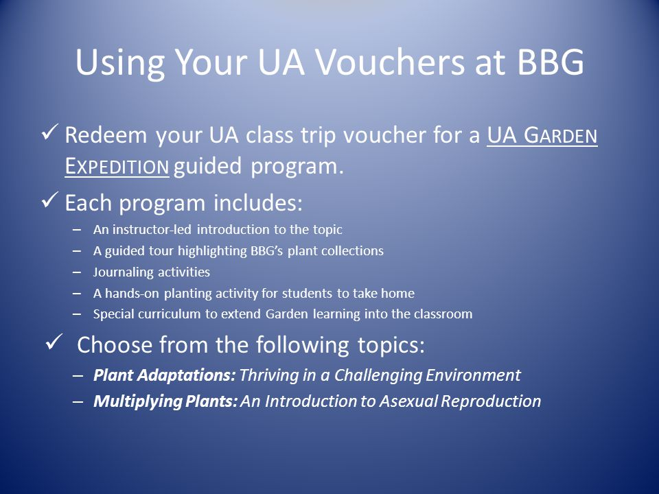 Using Your UA Vouchers at BBG Redeem your UA class trip voucher for a UA G ARDEN E XPEDITION guided program.