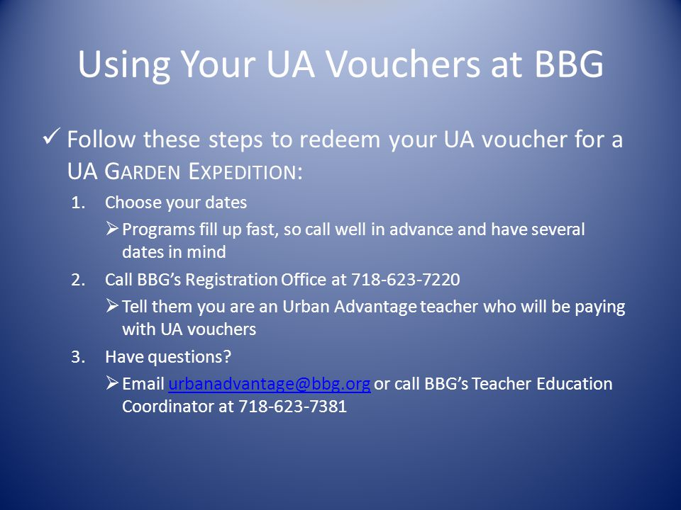 Using Your UA Vouchers at BBG Follow these steps to redeem your UA voucher for a UA G ARDEN E XPEDITION : 1.Choose your dates  Programs fill up fast, so call well in advance and have several dates in mind 2.Call BBG's Registration Office at 718-623-7220  Tell them you are an Urban Advantage teacher who will be paying with UA vouchers 3.Have questions.