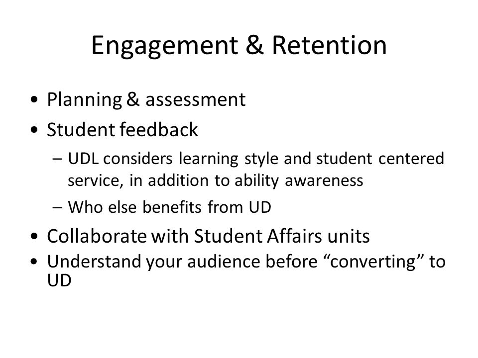 Engagement & Retention Planning & assessment Student feedback –UDL considers learning style and student centered service, in addition to ability awareness –Who else benefits from UD Collaborate with Student Affairs units Understand your audience before converting to UD