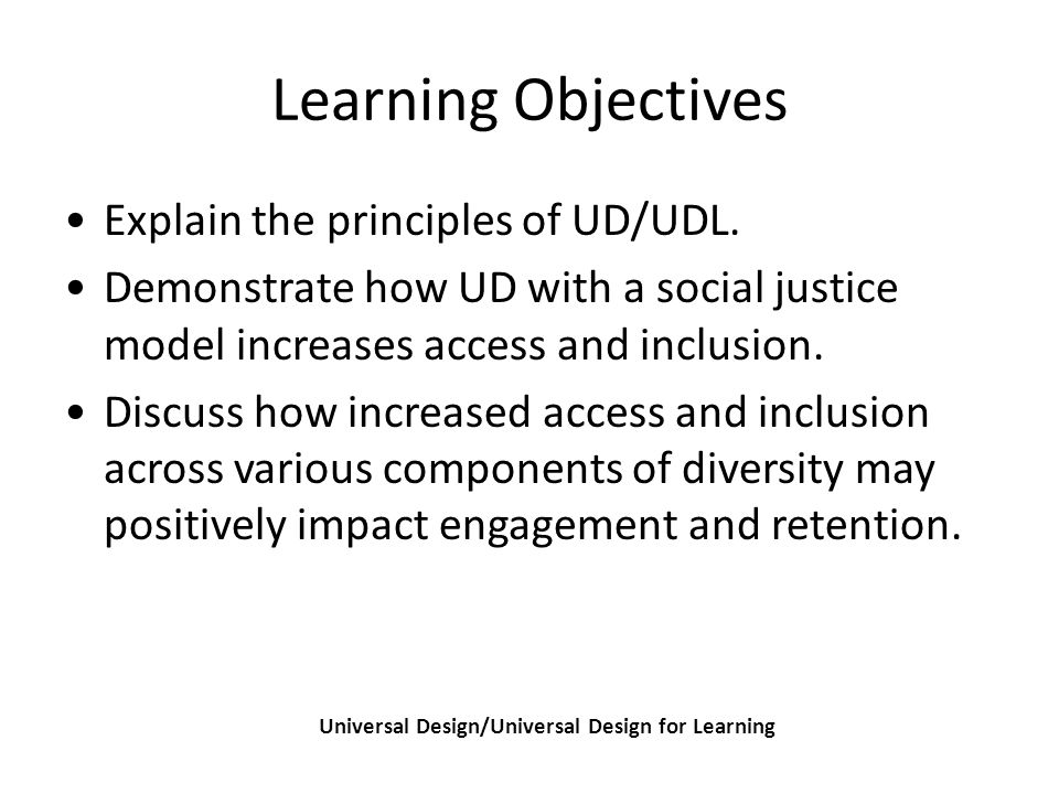 Learning Objectives Universal Design/Universal Design for Learning Explain the principles of UD/UDL.