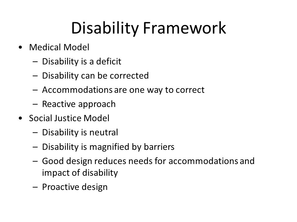 Disability Framework Medical Model –Disability is a deficit –Disability can be corrected –Accommodations are one way to correct –Reactive approach Social Justice Model –Disability is neutral –Disability is magnified by barriers –Good design reduces needs for accommodations and impact of disability –Proactive design