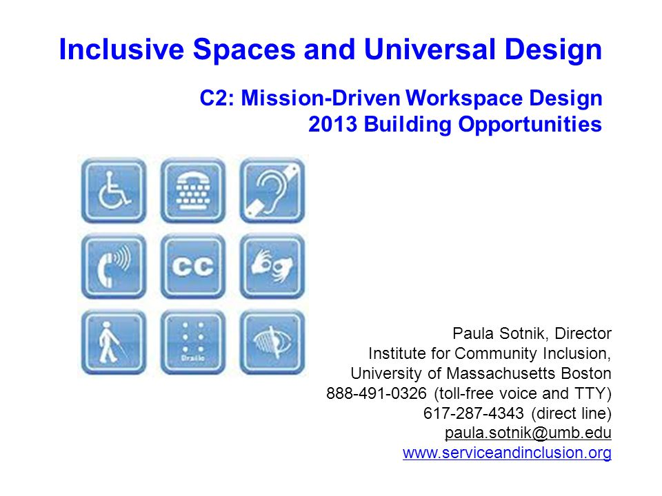 Paula Sotnik, Director Institute for Community Inclusion, University of Massachusetts Boston 888-491-0326 (toll-free voice and TTY) 617-287-4343 (direct line) paula.sotnik@umb.edu www.serviceandinclusion.org Inclusive Spaces and Universal Design C2: Mission-Driven Workspace Design 2013 Building Opportunities