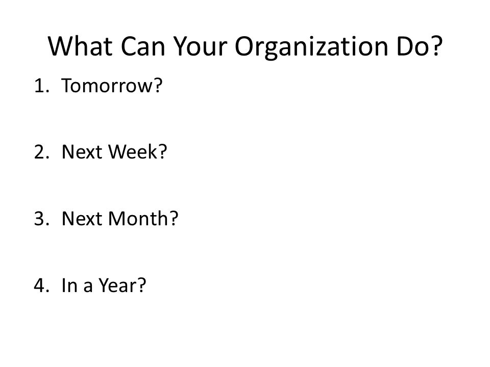 What Can Your Organization Do 1.Tomorrow 2.Next Week 3.Next Month 4.In a Year