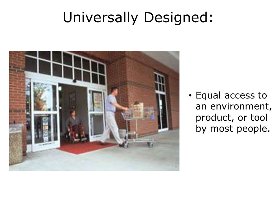 Universally Designed: Equal access to an environment, product, or tool by most people.